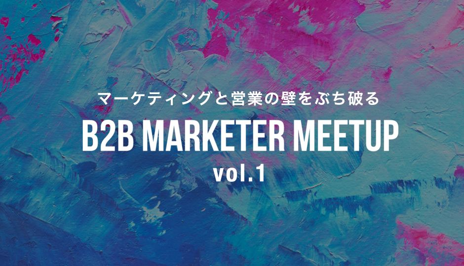 B2B MARKETER MEETUP vol.1 |マーケティングと営業の壁をぶち破る