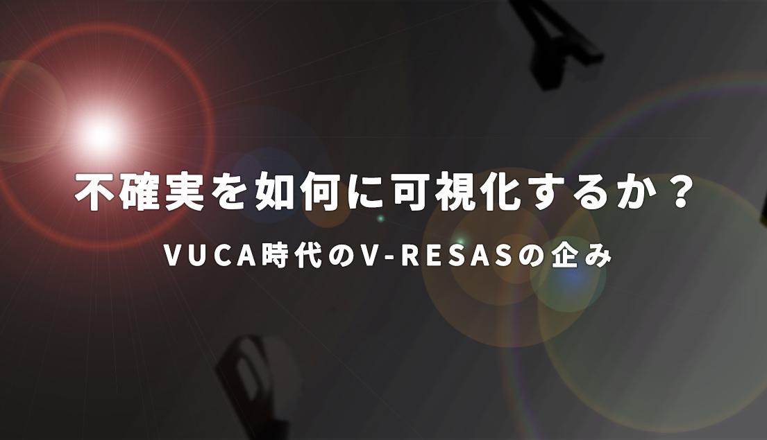 不確実を如何に可視化するか?~VUCA時代のV-RESASの企み~