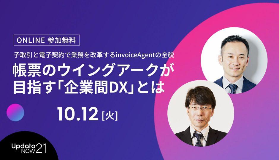 帳票のウイングアークが目指す「企業間DX」とは~日本の商取引を変革するinvoiceAgentの全貌~ ビジネスの最前線が学べるupdataNOW21